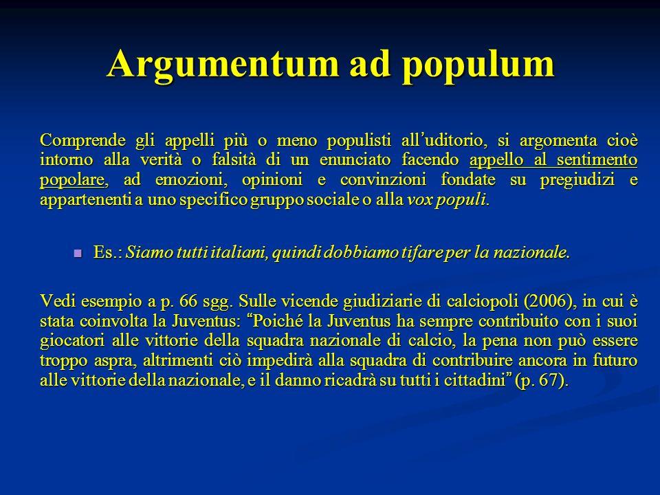Argumentum ad populum Comprende gli appelli più o meno populisti all uditorio, si argomenta cioè intorno alla verità o falsità di un enunciato facendo
