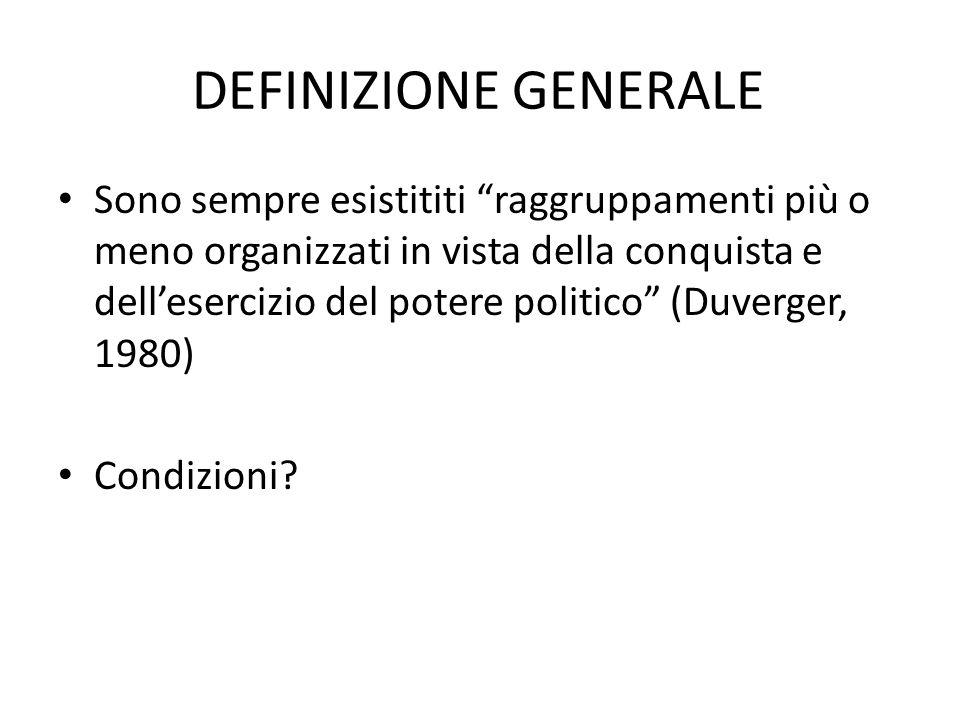DEFINIZIONE GENERALE Sono sempre esistititi raggruppamenti più o meno organizzati in vista della conquista e dellesercizio del potere politico (Duverg