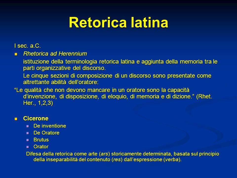 Retorica latina I sec. a.C. Rhetorica ad Herennium Rhetorica ad Herennium istituzione della terminologia retorica latina e aggiunta della memoria tra