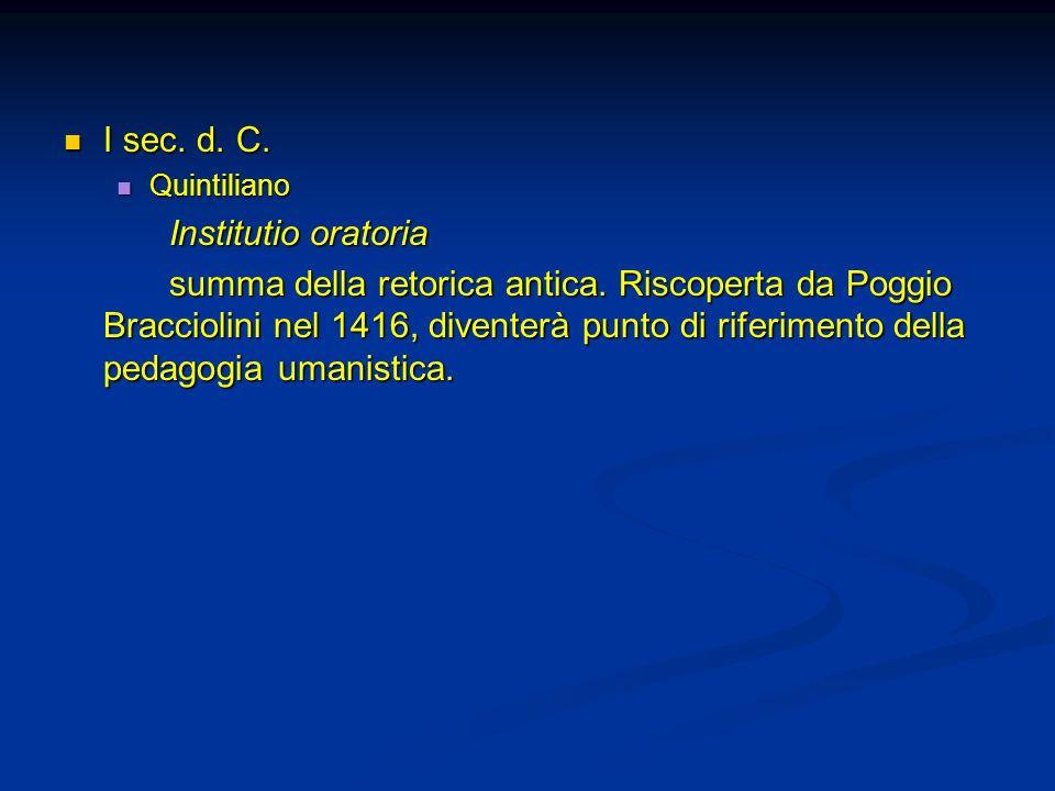 I sec. d. C. I sec. d. C. Quintiliano Quintiliano Institutio oratoria summa della retorica antica. Riscoperta da Poggio Bracciolini nel 1416, diventer