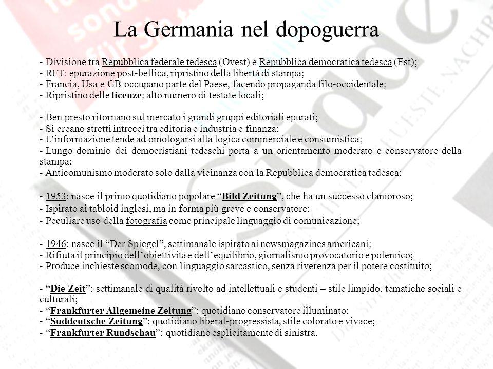 La Germania nel dopoguerra - Divisione tra Repubblica federale tedesca (Ovest) e Repubblica democratica tedesca (Est); - RFT: epurazione post-bellica, ripristino della libertà di stampa; - Francia, Usa e GB occupano parte del Paese, facendo propaganda filo-occidentale; - Ripristino delle licenze; alto numero di testate locali; - Ben presto ritornano sul mercato i grandi gruppi editoriali epurati; - Si creano stretti intrecci tra editoria e industria e finanza; - Linformazione tende ad omologarsi alla logica commerciale e consumistica; - Lungo dominio dei democristiani tedeschi porta a un orientamento moderato e conservatore della stampa; - Anticomunismo moderato solo dalla vicinanza con la Repubblica democratica tedesca; - 1953: nasce il primo quotidiano popolare Bild Zeitung, che ha un successo clamoroso; - Ispirato ai tabloid inglesi, ma in forma più greve e conservatore; - Peculiare uso della fotografia come principale linguaggio di comunicazione; - 1946: nasce il Der Spiegel, settimanale ispirato ai newsmagazines americani; - Rifiuta il principio dellobiettività e dellequilibrio, giornalismo provocatorio e polemico; - Produce inchieste scomode, con linguaggio sarcastico, senza riverenza per il potere costituito; - Die Zeit: settimanale di qualità rivolto ad intellettuali e studenti – stile limpido, tematiche sociali e culturali; - Frankfurter Allgemeine Zeitung: quotidiano conservatore illuminato; - Suddeutsche Zeitung: quotidiano liberal-progressista, stile colorato e vivace; - Frankfurter Rundschau: quotidiano esplicitamente di sinistra.