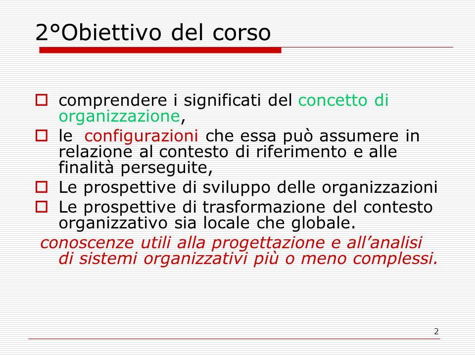 2 2°Obiettivo del corso comprendere i significati del concetto di organizzazione, le configurazioni che essa può assumere in relazione al contesto di riferimento e alle finalità perseguite, Le prospettive di sviluppo delle organizzazioni Le prospettive di trasformazione del contesto organizzativo sia locale che globale.