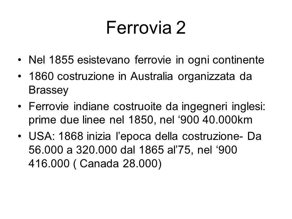Ferrovia 2 Nel 1855 esistevano ferrovie in ogni continente 1860 costruzione in Australia organizzata da Brassey Ferrovie indiane costruoite da ingegneri inglesi: prime due linee nel 1850, nel 900 40.000km USA: 1868 inizia lepoca della costruzione- Da 56.000 a 320.000 dal 1865 al75, nel 900 416.000 ( Canada 28.000)