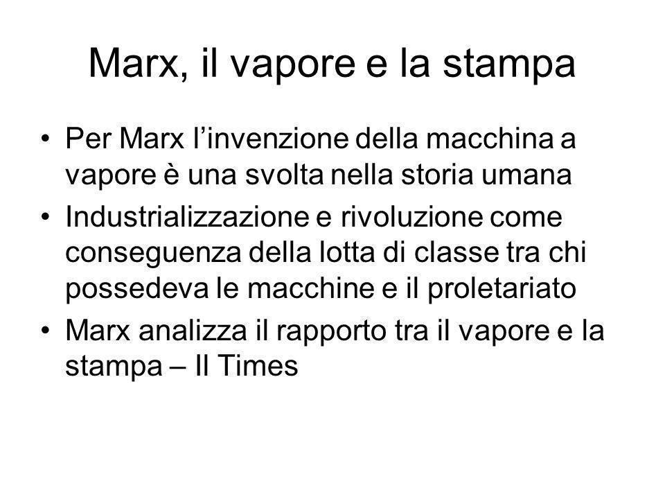 Marx, il vapore e la stampa Per Marx linvenzione della macchina a vapore è una svolta nella storia umana Industrializzazione e rivoluzione come conseguenza della lotta di classe tra chi possedeva le macchine e il proletariato Marx analizza il rapporto tra il vapore e la stampa – Il Times