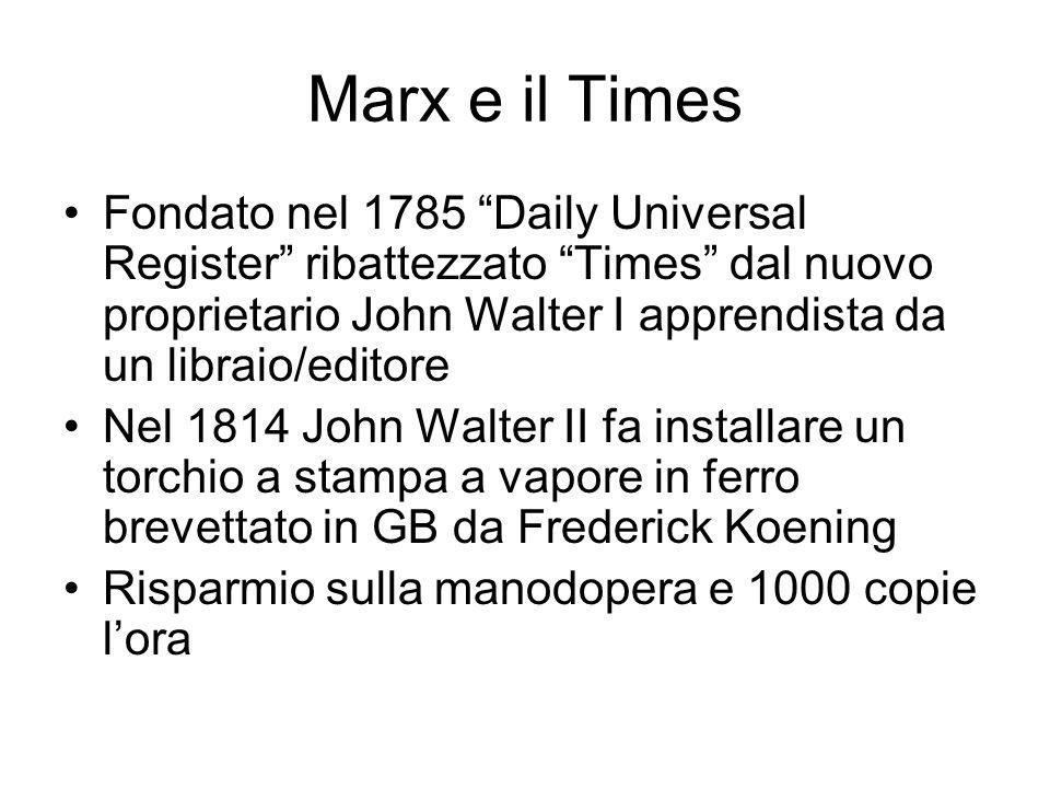 Marx e il Times Fondato nel 1785 Daily Universal Register ribattezzato Times dal nuovo proprietario John Walter I apprendista da un libraio/editore Nel 1814 John Walter II fa installare un torchio a stampa a vapore in ferro brevettato in GB da Frederick Koening Risparmio sulla manodopera e 1000 copie lora
