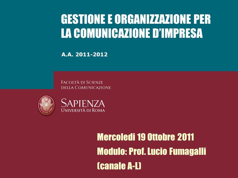 A.A. 2011-2012 GESTIONE E ORGANIZZAZIONE PER LA COMUNICAZIONE DIMPRESA Mercoledi 19 Ottobre 2011 Modulo: Prof. Lucio Fumagalli (canale A-L)