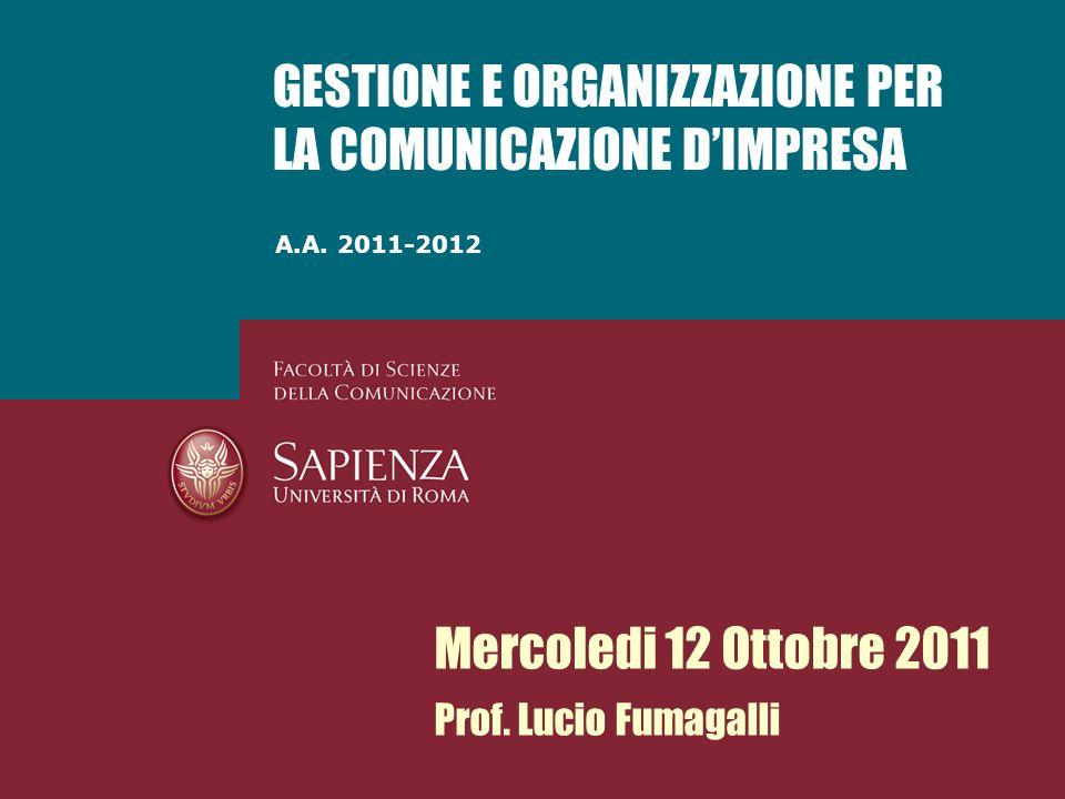 A.A. 2011-2012 GESTIONE E ORGANIZZAZIONE PER LA COMUNICAZIONE DIMPRESA Mercoledi 12 Ottobre 2011 Prof. Lucio Fumagalli