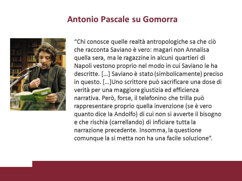 Antonio Pascale su Gomorra Chi conosce quelle realtà antropologiche sa che ciò che racconta Saviano è vero: magari non Annalisa quella sera, ma le ragazzine in alcuni quartieri di Napoli vestono proprio nel modo in cui Saviano le ha descritte.