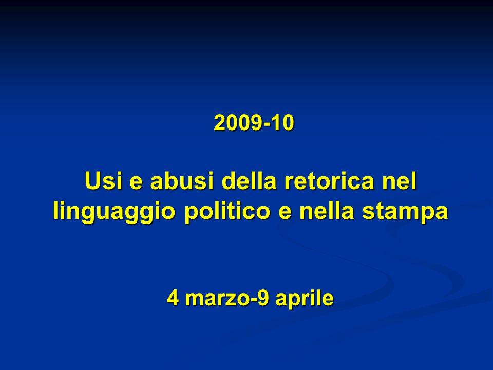 2009-10 Usi e abusi della retorica nel linguaggio politico e nella stampa 4 marzo-9 aprile 2009-10 Usi e abusi della retorica nel linguaggio politico e nella stampa 4 marzo-9 aprile