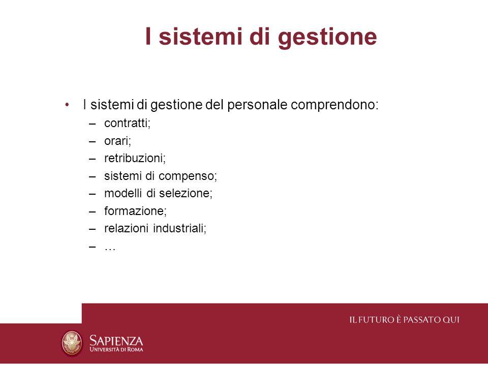 I sistemi di gestione I sistemi di gestione del personale comprendono: –contratti; –orari; –retribuzioni; –sistemi di compenso; –modelli di selezione; –formazione; –relazioni industriali; –…