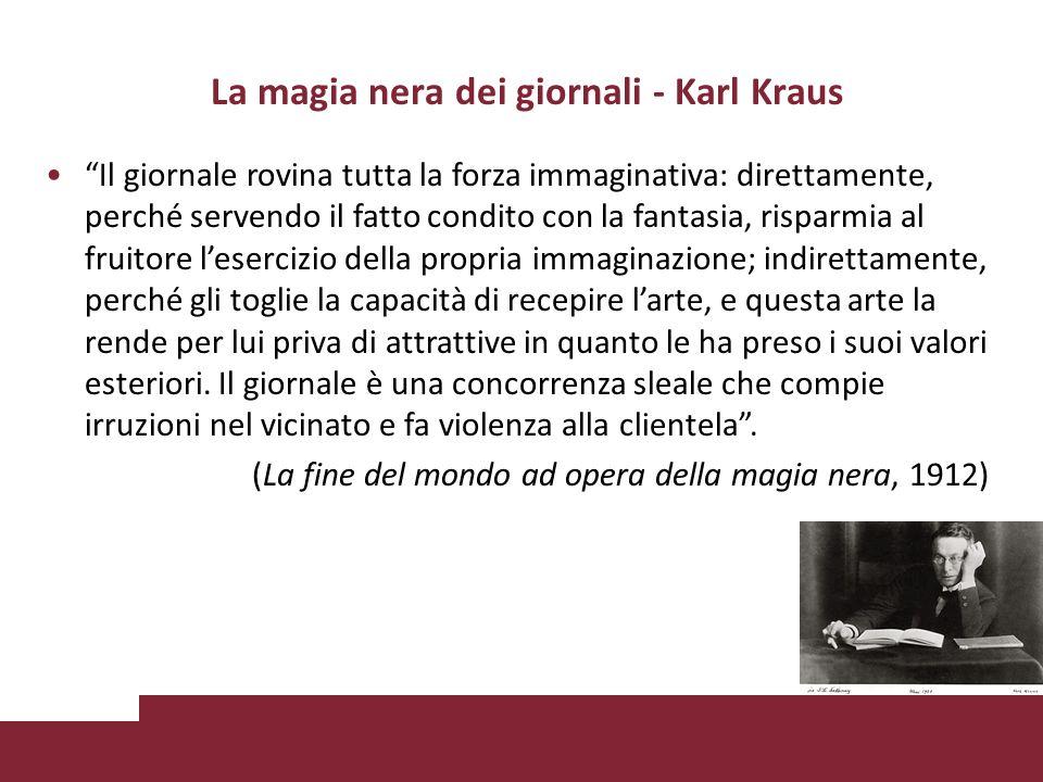 La magia nera dei giornali - Karl Kraus Il giornale rovina tutta la forza immaginativa: direttamente, perché servendo il fatto condito con la fantasia, risparmia al fruitore lesercizio della propria immaginazione; indirettamente, perché gli toglie la capacità di recepire larte, e questa arte la rende per lui priva di attrattive in quanto le ha preso i suoi valori esteriori.
