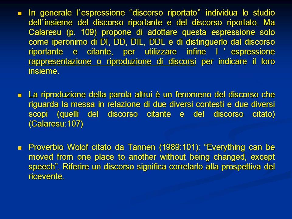 In generale lespressione discorso riportato individua lo studio dellinsieme del discorso riportante e del discorso riportato. Ma Calaresu (p. 109) pro