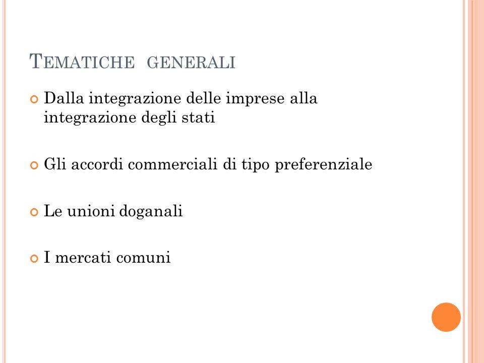 T EMATICHE GENERALI Dalla integrazione delle imprese alla integrazione degli stati Gli accordi commerciali di tipo preferenziale Le unioni doganali I