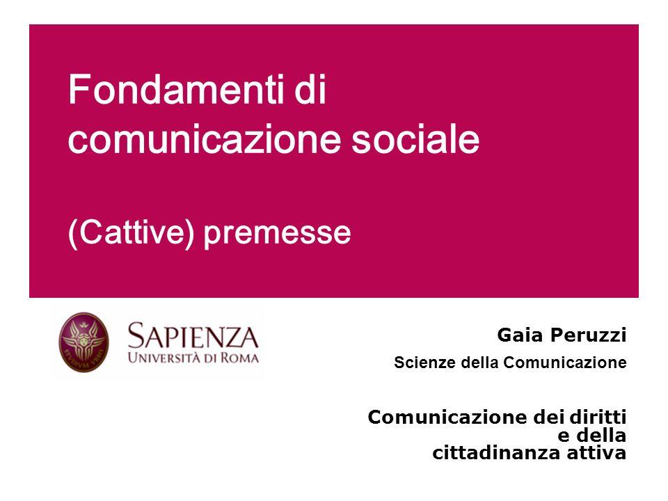 Fondamenti di comunicazione sociale (Cattive) premesse Gaia Peruzzi Scienze della Comunicazione Comunicazione dei diritti e della cittadinanza attiva