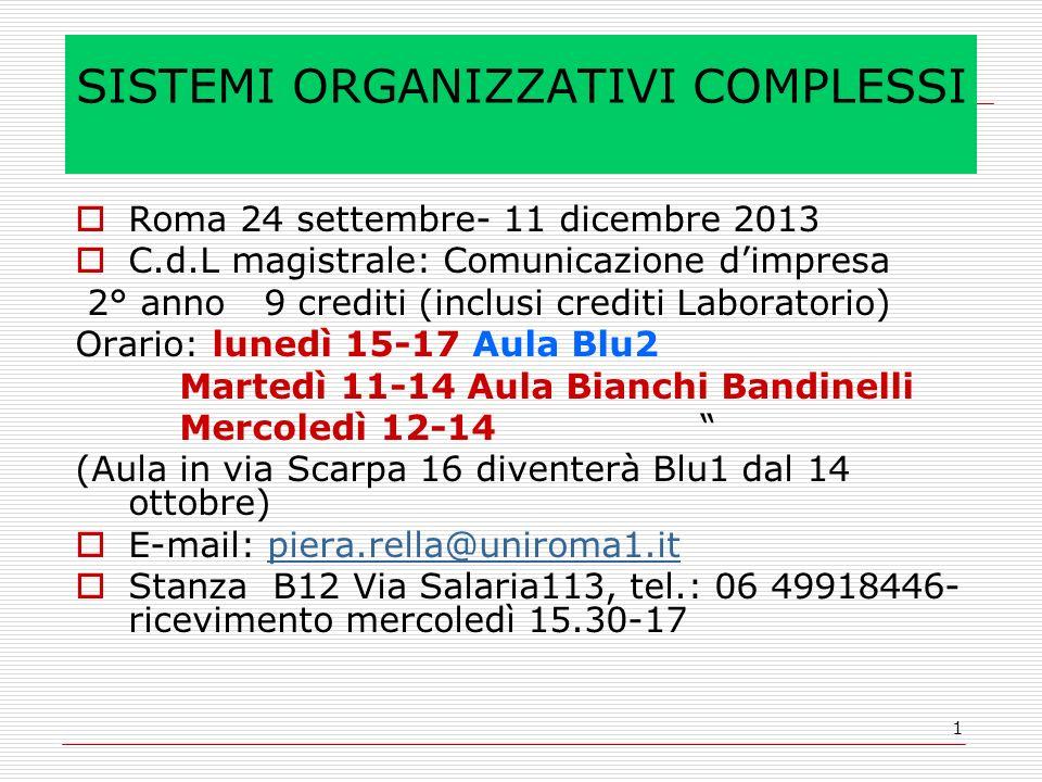 1 SISTEMI ORGANIZZATIVI COMPLESSI Roma 24 settembre- 11 dicembre 2013 C.d.L magistrale: Comunicazione dimpresa 2° anno 9 crediti (inclusi crediti Laboratorio) Orario: lunedì 15-17 Aula Blu2 Martedì 11-14 Aula Bianchi Bandinelli Mercoledì 12-14 (Aula in via Scarpa 16 diventerà Blu1 dal 14 ottobre) E-mail: piera.rella@uniroma1.itpiera.rella@uniroma1.it Stanza B12 Via Salaria113, tel.: 06 49918446- ricevimento mercoledì 15.30-17