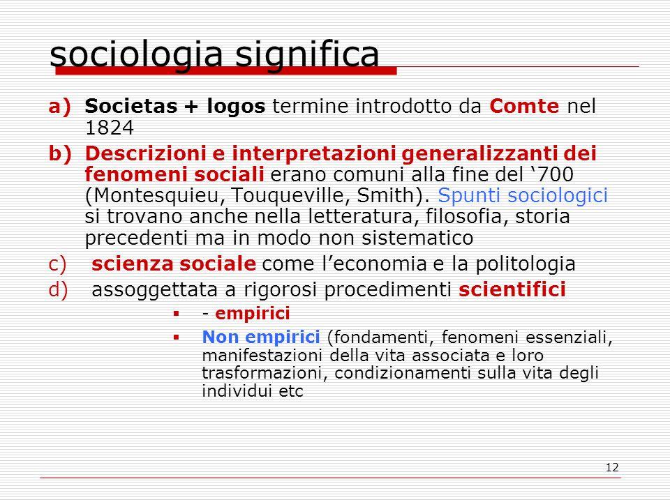 12 sociologia significa a)Societas + logos termine introdotto da Comte nel 1824 b)Descrizioni e interpretazioni generalizzanti dei fenomeni sociali erano comuni alla fine del 700 (Montesquieu, Touqueville, Smith).