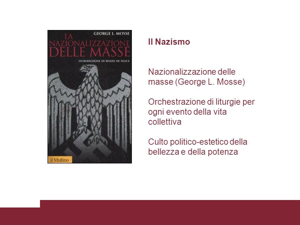 Il Nazismo Nazionalizzazione delle masse (George L. Mosse) Orchestrazione di liturgie per ogni evento della vita collettiva Culto politico-estetico de