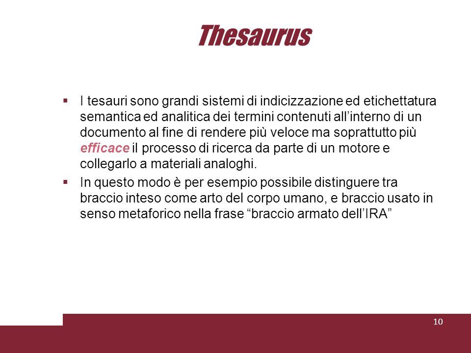 Thesaurus I tesauri sono grandi sistemi di indicizzazione ed etichettatura semantica ed analitica dei termini contenuti allinterno di un documento al fine di rendere più veloce ma soprattutto più efficace il processo di ricerca da parte di un motore e collegarlo a materiali analoghi.