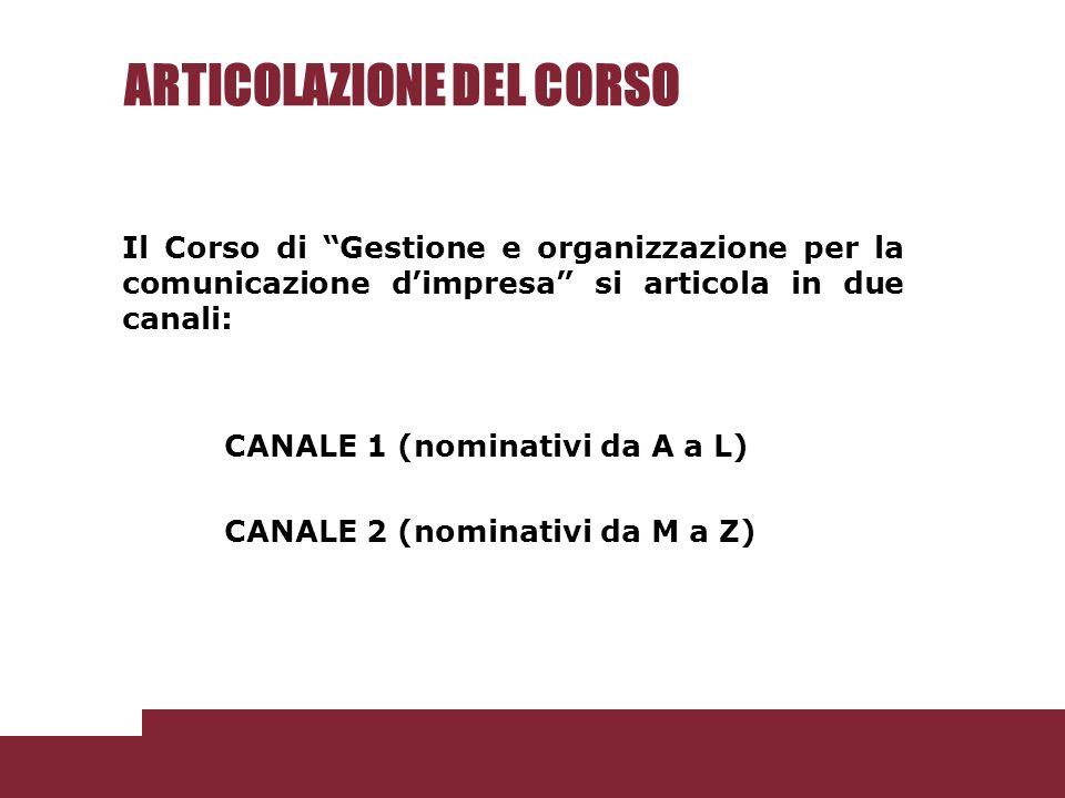 ARTICOLAZIONE DEL CORSO Il Corso di Gestione e organizzazione per la comunicazione dimpresa si articola in due canali: CANALE 1 (nominativi da A a L) CANALE 2 (nominativi da M a Z)