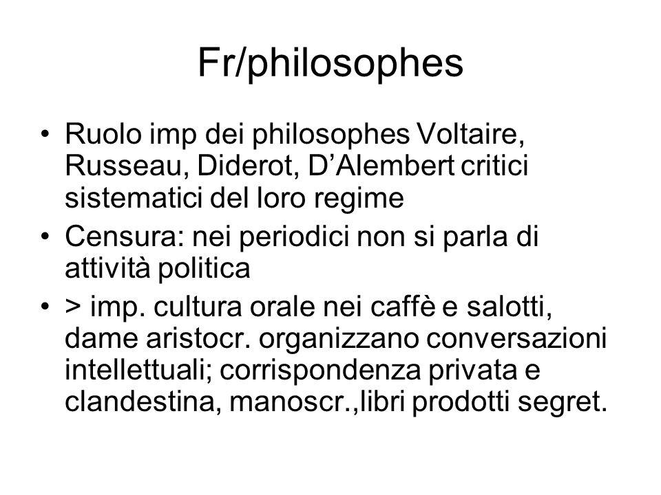 Fr/philosophes Ruolo imp dei philosophes Voltaire, Russeau, Diderot, DAlembert critici sistematici del loro regime Censura: nei periodici non si parla