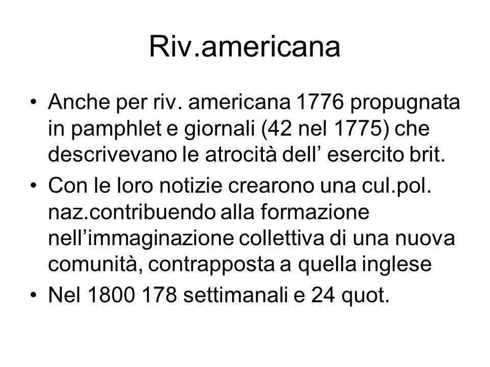 Riv.americana Anche per riv. americana 1776 propugnata in pamphlet e giornali (42 nel 1775) che descrivevano le atrocità dell esercito brit. Con le lo