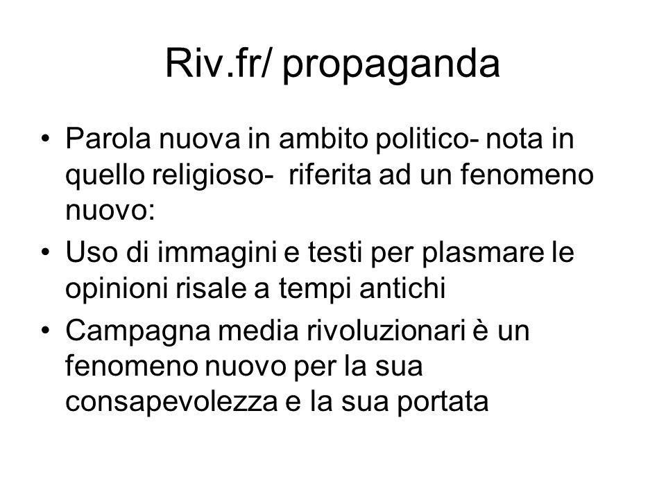 Riv.fr/ propaganda Parola nuova in ambito politico- nota in quello religioso- riferita ad un fenomeno nuovo: Uso di immagini e testi per plasmare le o