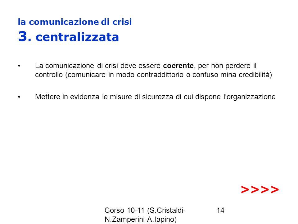 Corso 10-11 (S.Cristaldi- N.Zamperini-A.Iapino) 14 la comunicazione di crisi 3. centralizzata La comunicazione di crisi deve essere coerente, per non