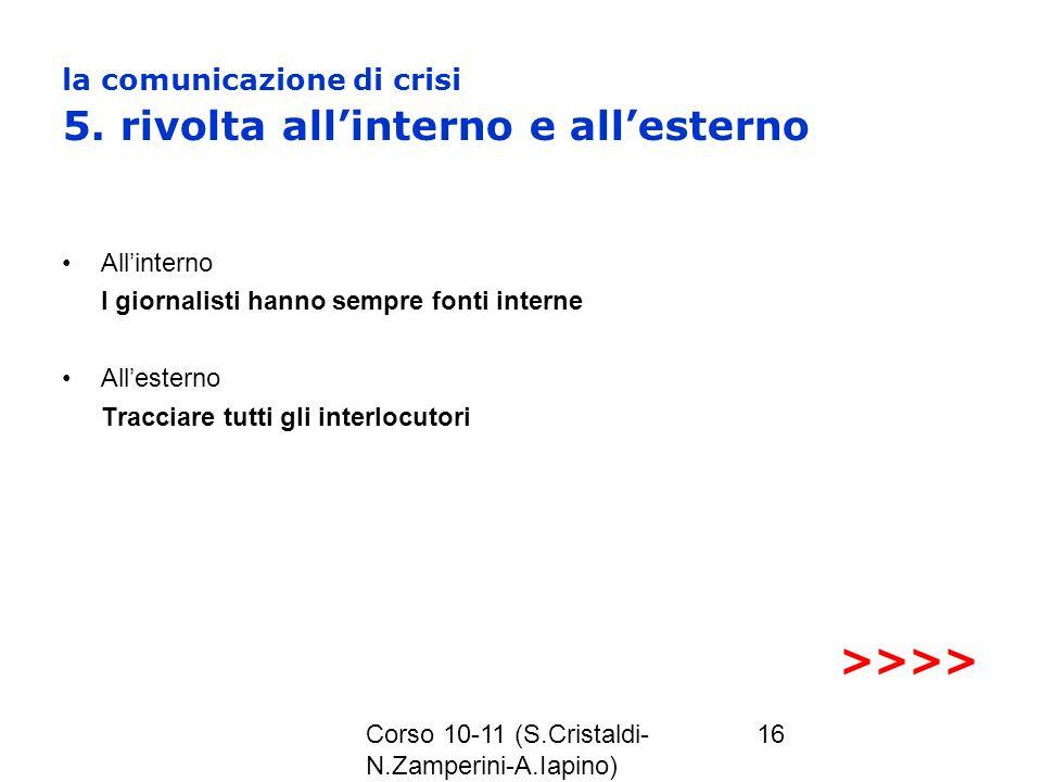 Corso 10-11 (S.Cristaldi- N.Zamperini-A.Iapino) 16 la comunicazione di crisi 5. rivolta allinterno e allesterno Allinterno I giornalisti hanno sempre