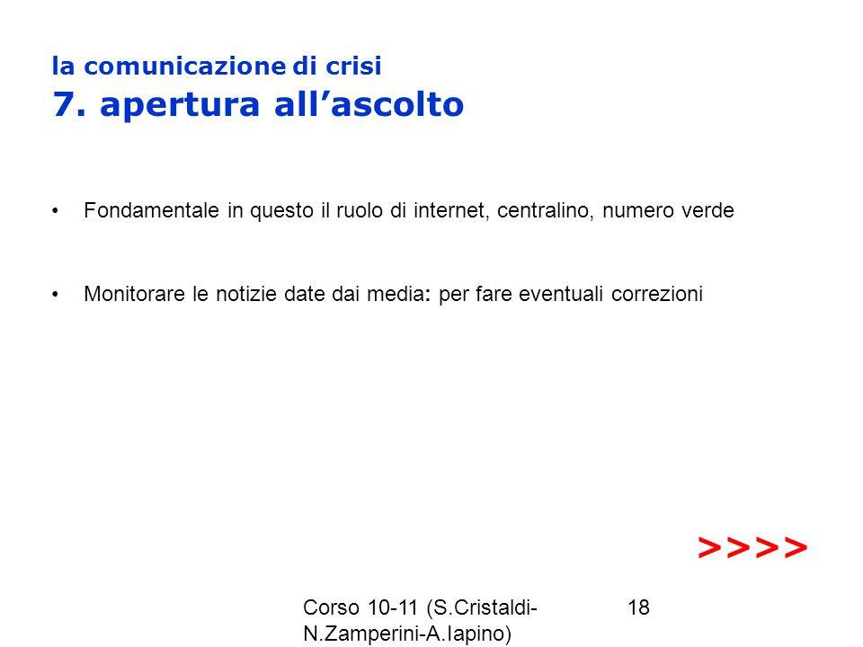 Corso 10-11 (S.Cristaldi- N.Zamperini-A.Iapino) 18 la comunicazione di crisi 7. apertura allascolto Fondamentale in questo il ruolo di internet, centr