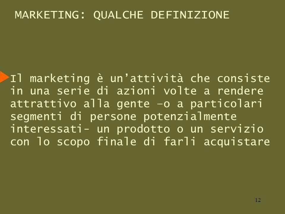 MARKETING: QUALCHE DEFINIZIONE Il marketing è unattività che consiste in una serie di azioni volte a rendere attrattivo alla gente –o a particolari segmenti di persone potenzialmente interessati- un prodotto o un servizio con lo scopo finale di farli acquistare 12