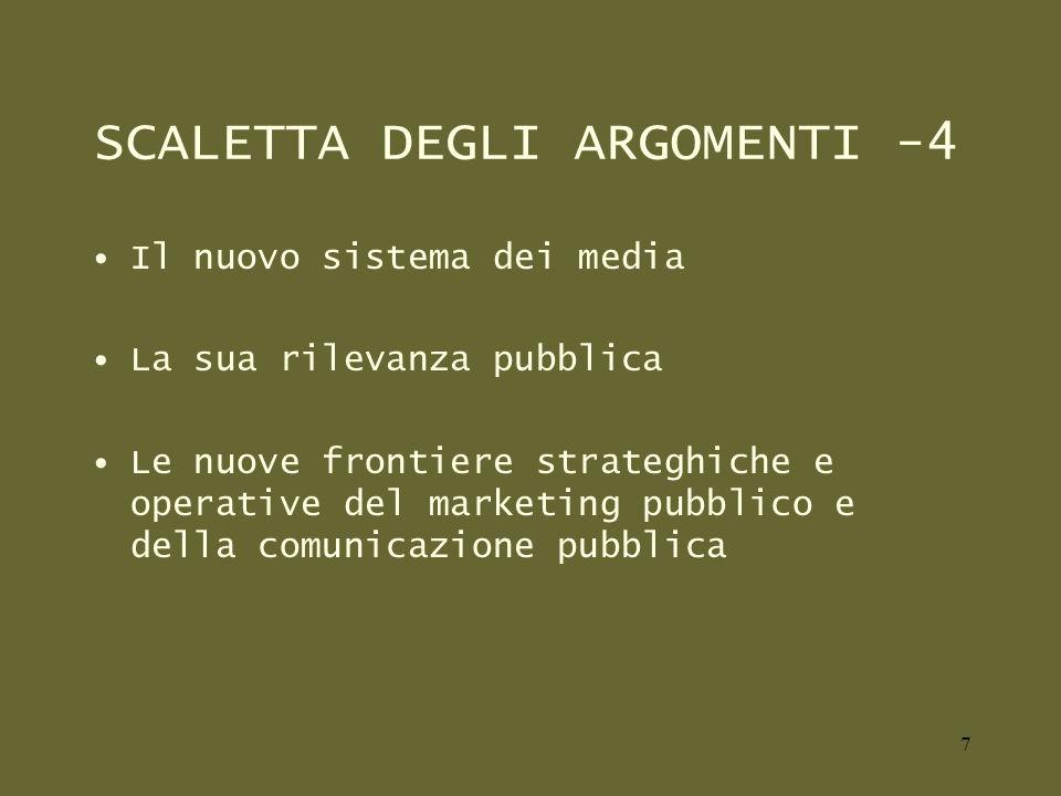 SCALETTA DEGLI ARGOMENTI -4 Il nuovo sistema dei media La sua rilevanza pubblica Le nuove frontiere strateghiche e operative del marketing pubblico e della comunicazione pubblica 7