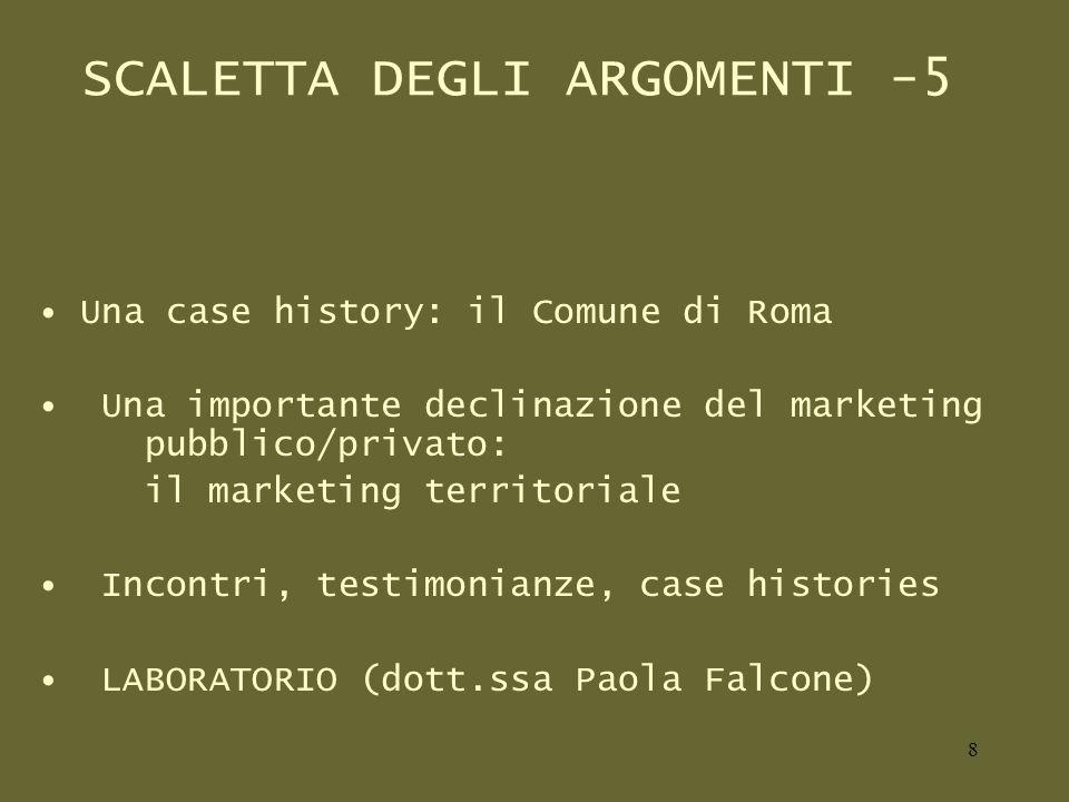 SCALETTA DEGLI ARGOMENTI -5 Una case history: il Comune di Roma Una importante declinazione del marketing pubblico/privato: il marketing territoriale Incontri, testimonianze, case histories LABORATORIO (dott.ssa Paola Falcone) 8