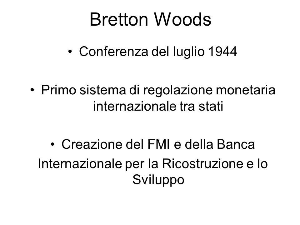 Bretton Woods Conferenza del luglio 1944 Primo sistema di regolazione monetaria internazionale tra stati Creazione del FMI e della Banca Internazional