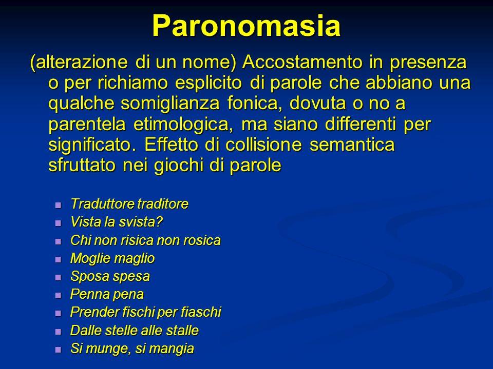 Paronomasia (alterazione di un nome) Accostamento in presenza o per richiamo esplicito di parole che abbiano una qualche somiglianza fonica, dovuta o