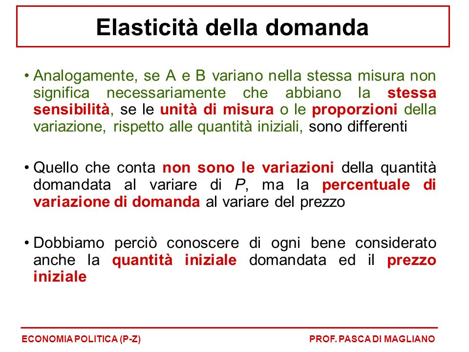 Analogamente, se A e B variano nella stessa misura non significa necessariamente che abbiano la stessa sensibilità, se le unità di misura o le proporzioni della variazione, rispetto alle quantità iniziali, sono differenti Quello che conta non sono le variazioni della quantità domandata al variare di P, ma la percentuale di variazione di domanda al variare del prezzo Dobbiamo perciò conoscere di ogni bene considerato anche la quantità iniziale domandata ed il prezzo iniziale Elasticità della domanda ECONOMIA POLITICA (P-Z)PROF.