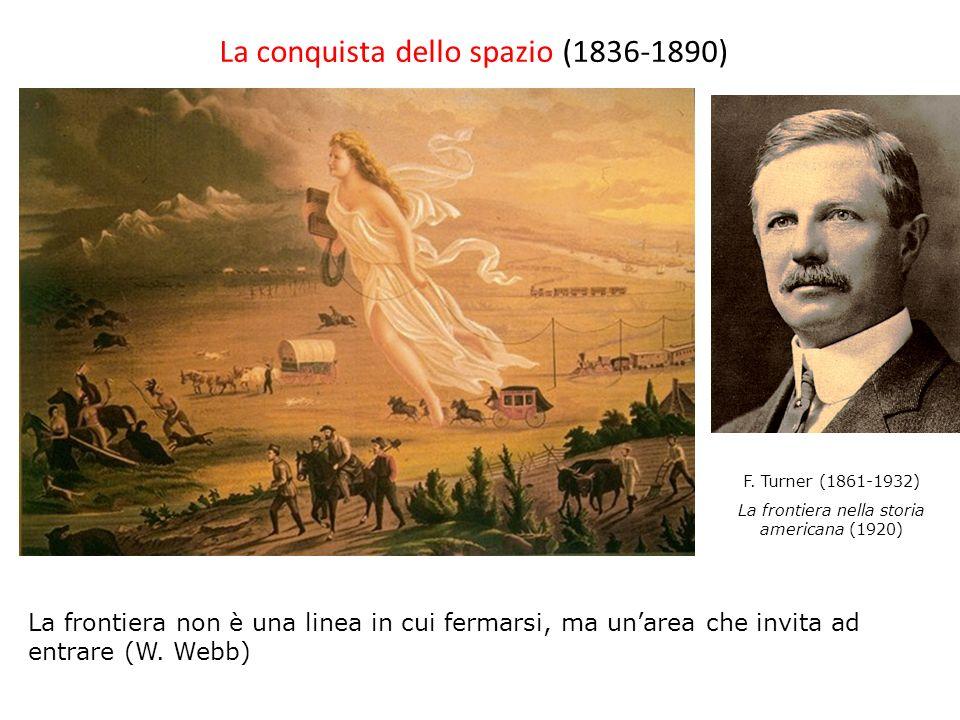 La conquista dello spazio (1836-1890) F. Turner (1861-1932) La frontiera nella storia americana (1920) La frontiera non è una linea in cui fermarsi, m