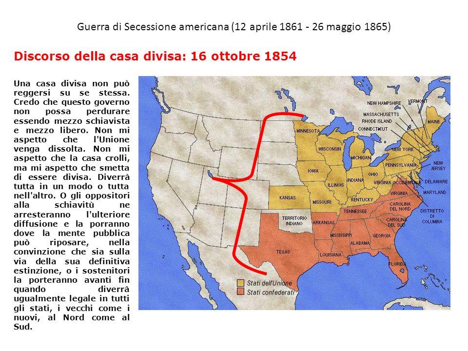 Guerra di Secessione americana (12 aprile 1861 - 26 maggio 1865) Una casa divisa non può reggersi su se stessa. Credo che questo governo non possa per