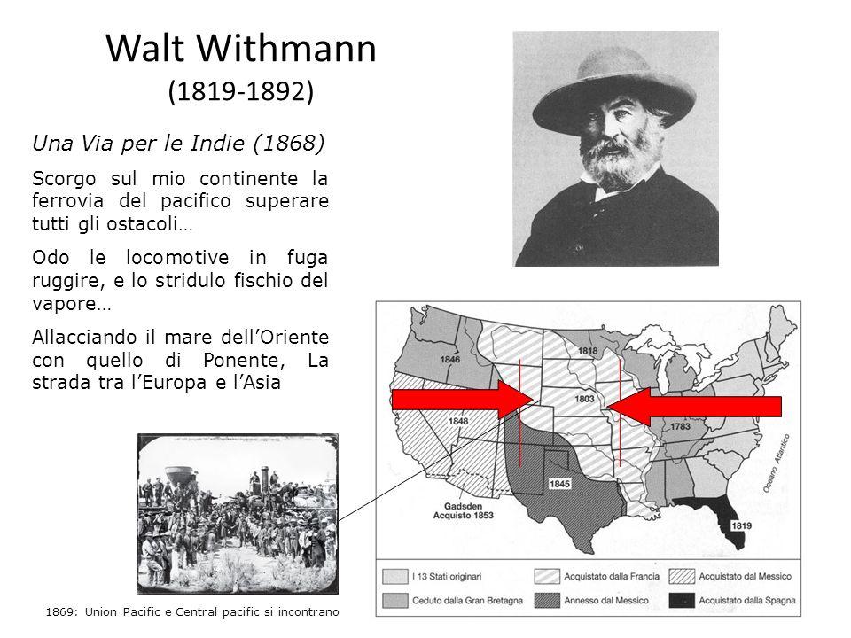 Walt Withmann (1819-1892) Una Via per le Indie (1868) Scorgo sul mio continente la ferrovia del pacifico superare tutti gli ostacoli… Odo le locomotiv