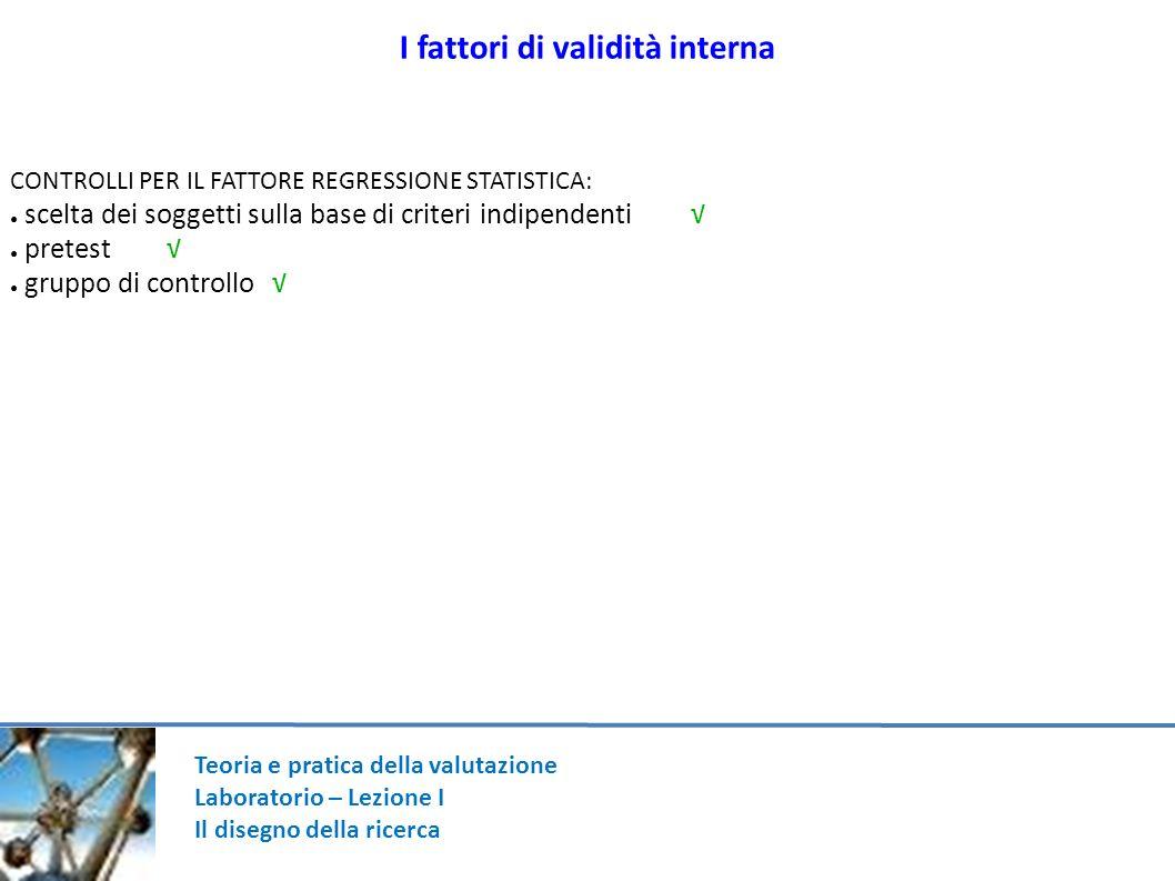 Teoria e pratica della valutazione Laboratorio – Lezione I Il disegno della ricerca I fattori di validità interna CONTROLLI PER IL FATTORE REGRESSIONE