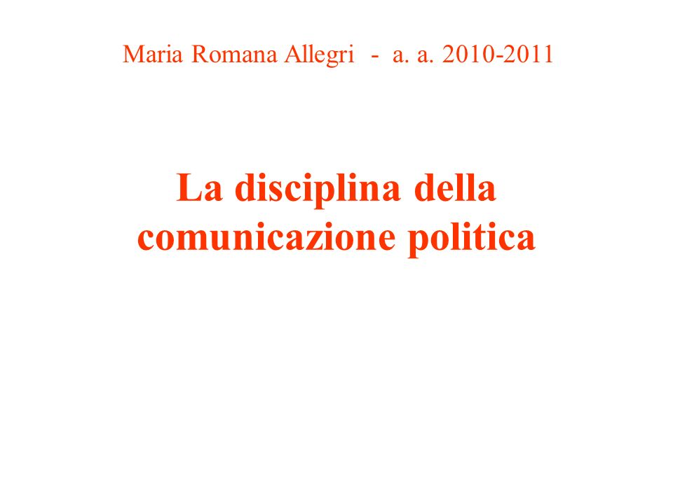 La disciplina della comunicazione politica Maria Romana Allegri - a. a. 2010-2011