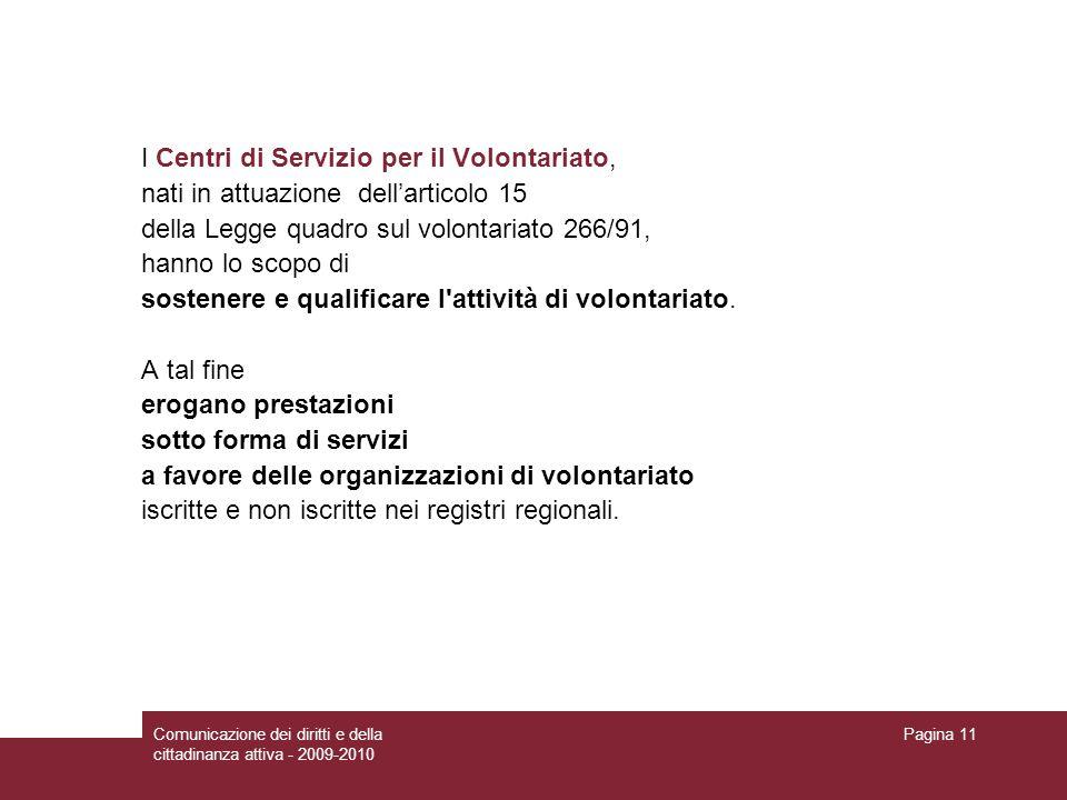 Comunicazione dei diritti e della cittadinanza attiva - 2009-2010 Pagina 11 I Centri di Servizio per il Volontariato, nati in attuazione dellarticolo 15 della Legge quadro sul volontariato 266/91, hanno lo scopo di sostenere e qualificare l attività di volontariato.