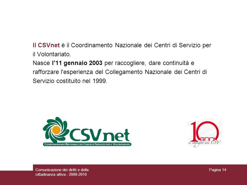 Comunicazione dei diritti e della cittadinanza attiva - 2009-2010 Pagina 14 Il CSVnet è il Coordinamento Nazionale dei Centri di Servizio per il Volontariato.