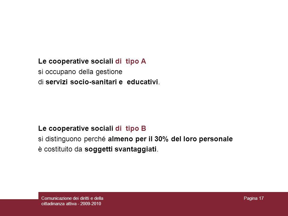 Comunicazione dei diritti e della cittadinanza attiva - 2009-2010 Pagina 17 Le cooperative sociali di tipo A si occupano della gestione di servizi socio-sanitari e educativi.