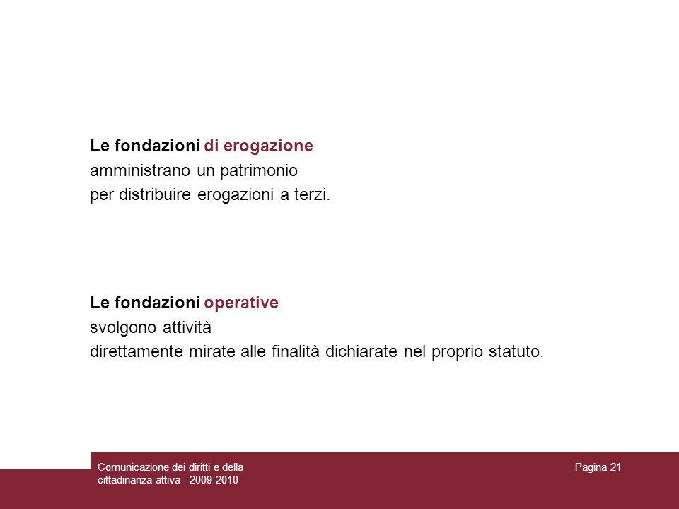 Comunicazione dei diritti e della cittadinanza attiva - 2009-2010 Pagina 21 Le fondazioni di erogazione amministrano un patrimonio per distribuire erogazioni a terzi.