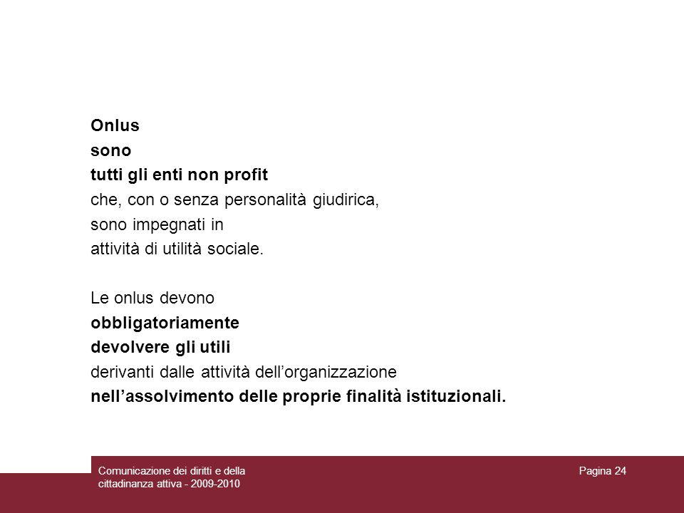 Comunicazione dei diritti e della cittadinanza attiva - 2009-2010 Pagina 24 Onlus sono tutti gli enti non profit che, con o senza personalità giudirica, sono impegnati in attività di utilità sociale.