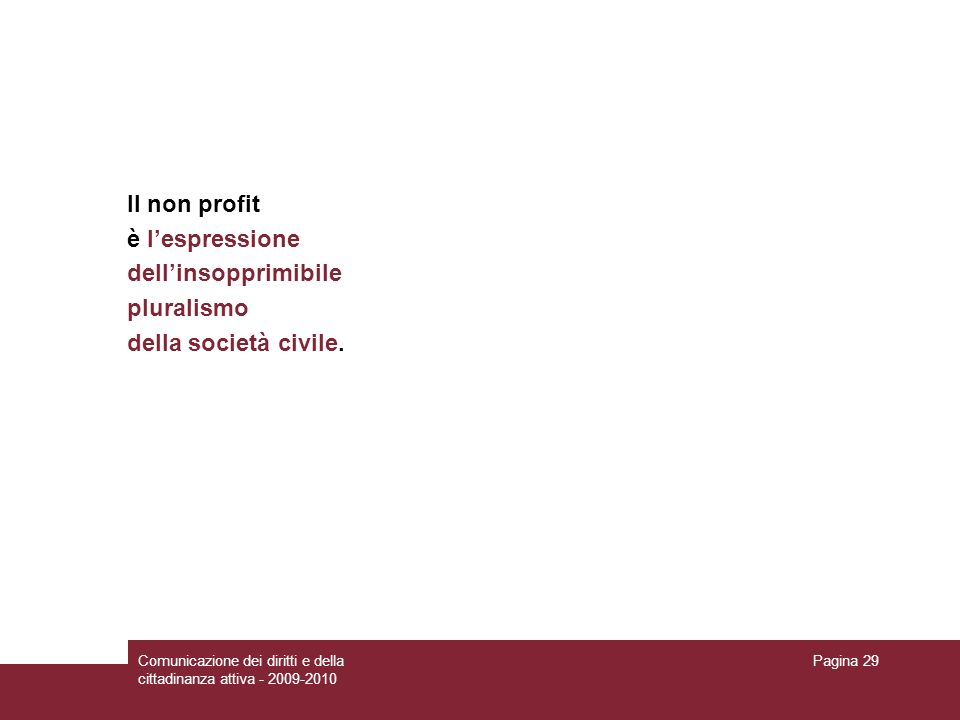 Comunicazione dei diritti e della cittadinanza attiva - 2009-2010 Pagina 29 Il non profit è lespressione dellinsopprimibile pluralismo della società civile.