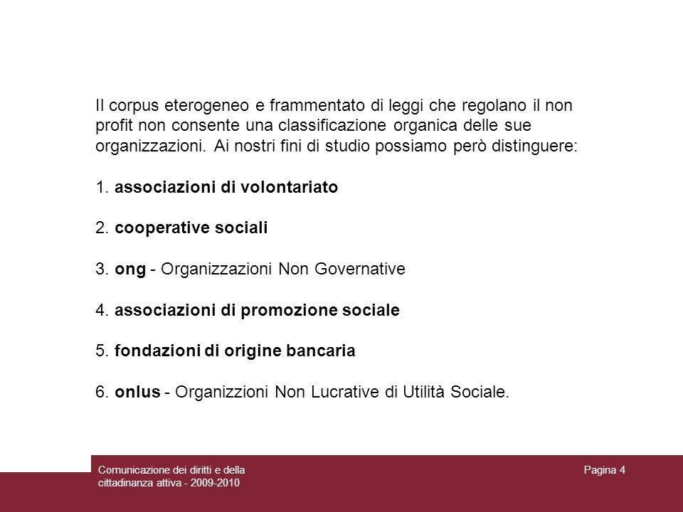 Comunicazione dei diritti e della cittadinanza attiva - 2009-2010 Pagina 4 Il corpus eterogeneo e frammentato di leggi che regolano il non profit non consente una classificazione organica delle sue organizzazioni.