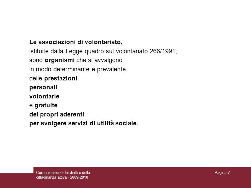 Comunicazione dei diritti e della cittadinanza attiva - 2009-2010 Pagina 7 Le associazioni di volontariato, istituite dalla Legge quadro sul volontariato 266/1991, sono organismi che si avvalgono in modo determinante e prevalente delle prestazioni personali volontarie e gratuite dei propri aderenti per svolgere servizi di utilità sociale.