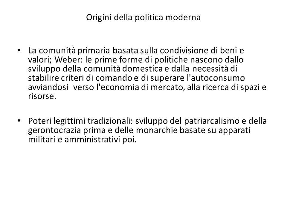 Origini della politica moderna La comunità primaria basata sulla condivisione di beni e valori; Weber: le prime forme di politiche nascono dallo svilu