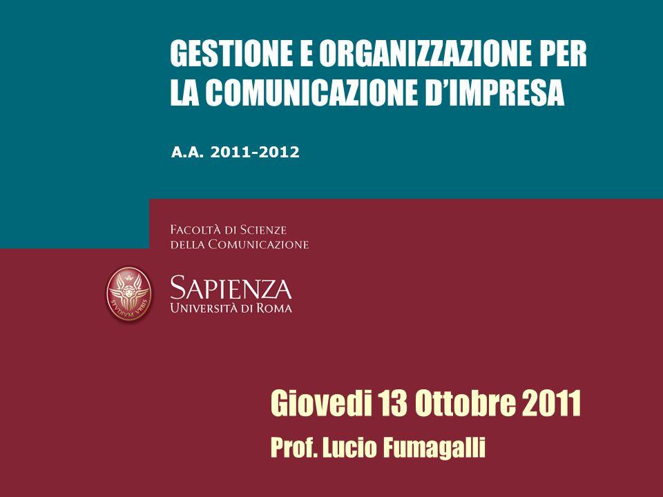 A.A. 2011-2012 GESTIONE E ORGANIZZAZIONE PER LA COMUNICAZIONE DIMPRESA Giovedi 13 Ottobre 2011 Prof. Lucio Fumagalli